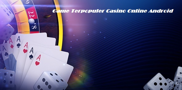 Game Terpopuler Casino Online Android